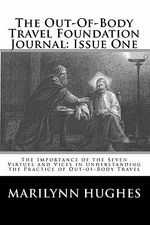 The Out-Of-Body Travel Foundation Journal : Issue One: The Importance of the Seven Virtues and Vices in Understanding the Practice of Out-Of-Body Trave - Marilynn Hughes