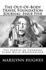 The Out-Of-Body Travel Foundation Journal : Issue Five: The Stories of Cherokee Elder Willy Whitefeather - Marilynn Hughes