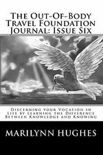 The Out-Of-Body Travel Foundation Journal : Issue Six: Discerning Your Vocation in Life by Learning the Difference Between Knowledge and Knowing - Marilynn Hughes