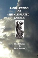 A Collection of Nickel-Plated Angels : Short Fiction - Jerry Blanton