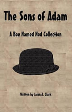 The Sons of Adam : A Boy Named Nod Collection - Jason A Clark