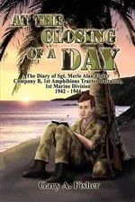 At the Closing of a Day - The Diary of Sgt. Merle Alan Fisher Company B, 1st Amphibious Tractor Battalion, 1st Marine Division 1942-1944 - Gary A Fisher