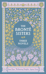 The Bronte Sisters : Three Novels : Jane Eyre - Wuthering Heights - Agnes Grey - Charlotte Bronte