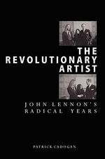 Revolutionary Artist : John Lennon's Radical Years - Patrick Cadogan