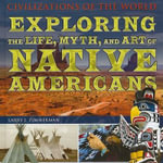 Exploring the Life, Myth, and Art of Native Americans : Civilizations of the World (Rosen Group) - Larry J Zimmerman