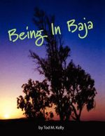 Being in Baja - Tod M. Kelly