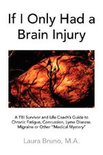 If I Only Had a Brain Injury : A Tbi Survivor and Life Coach's Guide to Chronic Fatigue, Concussion, Lyme Disease, Migraine or Other