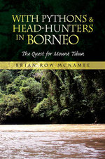 With Pythons & Head-hunters in Borneo : The Quest for Mount Tiban - Brian Row McNamee