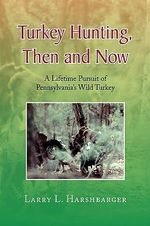 Turkey Hunting, Then and Now : A Lifetime Pursuit of Pennsylvania's Wild Turkey - Larry L. Harshbarger