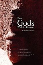 Even Gods Walk in Shadows - Robert W. Proctor