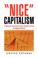 Nice Capitalism : A Secret Journey to the Death of the Arrogant Brand - Costas Kataras