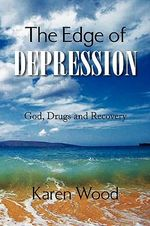 The Edge of Depression : God, Drugs and Recovery - Karen Wood