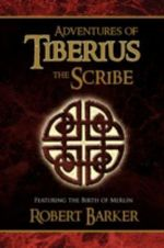 Adventures of Tiberius the Scribe : Featuring the Birth of Merlin - Robert Barker