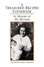 A Treasured Recipes Cookbook : A Treasured Recipes Cookbook in Memory of My Mother - Catherine Grace Newkerk