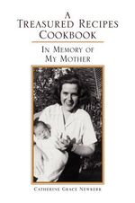 A Treasured Recipes Cookbook : In Memory of My Mother - Catherine Grace Newkerk