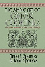 The Simple Art of Greek Cooking : In Memory of My Mother - Anna Z. Spanos