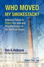 Who Moved My Smokestack? : America's Failure to Protect Our Jobs and Stop the Erosion of the American Dream - Don A. Holbrook