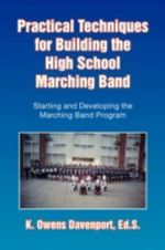 Practical Techniques for Building the High School Marching Band : Starting and Developing the Marching Band Program - K. Owens Davenport