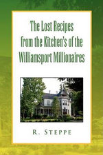 The Lost Recipes from the Kitchens of the Williamsport Millionaires : Now That I Have It, What Do I Do With It? A Beginn... - R. Steppe