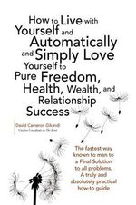 How to Live With Yourself and Automatically and Simply Love Yourself to Pure Freedom, Health, Wealth, and Relationship Success - David Cameron Gikandi