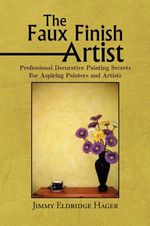 The Faux Finish Artist : Professional Decorative Painting Secrets for Aspiring Painters and Artists - Jimmy Eldridge Hager