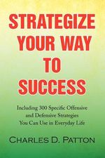 Strategize Your Way to Success : Including 300 Specific Offensive and Defensive Strategies You Can Use in Everyday Life - Charles D. Patton