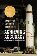 Achieving Accuracy : A Legacy of Computers and Missiles - Marshall William Mcmurran