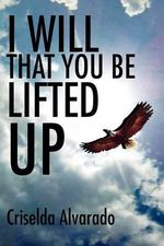 I Will That You Be Lifted Up - Criselda Alvarado