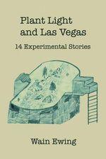 Plant Light and Las Vegas : 14 Experimental Stories - Wain Ewing