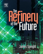 The Refinery of the Future - James G. Speight