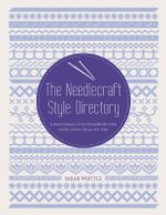 The Needlecraft Style Directory : A Visual Reference of Over 50 Needlecraft Styles and the Stitches That Go with Them - Sharon Boggon