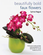 Beautifully Bold Faux Flowers : Fabulous Everlasting Arrangements to Brighten Up Your Home in Style - Sylvia Hague