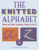The Knitted Alphabet : How to Knit Letters from A to Z - Kate Haxell