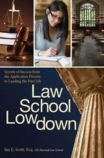 Law School Lowdown : Secrets of Success from the Application Process to Landing the First Job - Ian E Scott Esq J D