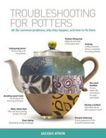 Troubleshooting for Potters : All the Common Problems, Why They Happen, and How to Fix Them - Jacqui Atkin