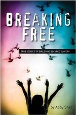 Breaking Free : True Stories of Girls Who Escaped Modern Slavery - Abby Sher