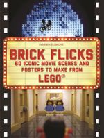 Brick Flicks : 60 Iconic Movie Scenes and Posters to Make from Lego - Warren Elsmore
