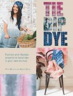 Tie Dip Dye : Fashion and Lifestyle Projects to Hand-Dye in Your Own Kitchen - Pepa Martin
