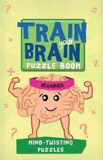 Train Your Brain: Mind-Twisting Puzzles : Beginner - Robert Allen