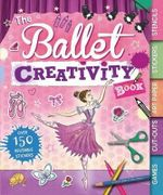 The Ballet Creativity Book : With Games, Cut-Outs, Art Paper, Stickers, and Stencils - Caroline Rowlands
