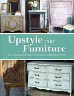 Upstyle Your Furniture : Techniques and Creative Inspiration to Style Your Home - Stephanie Jones