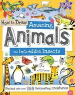 How to Draw Amazing Animals and Incredible Insects : Packed with Over 100 Fascinating Animals - Fiona Gowen
