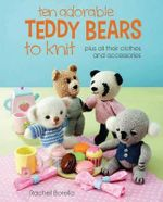 Ten Adorable Teddy Bears to Knit : Plus All Their Clothes and Accessories - Rachel Borello Carroll