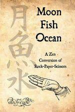 Moon-Fish-Ocean : A Zen Conversion of Rock-Paper-Scissors - Craig Conley
