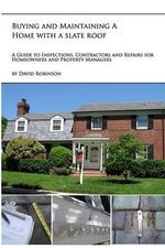 Buying and Maintaining a Home with a Slate Roof : Guide to Inspections, Contractors and Repairs for Home Owners and Property Managers - David Robinson