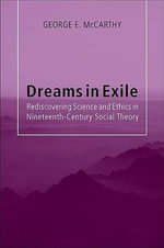 Dreams in Exile :  Rediscovering Science and Ethics in Nineteenth-Century Social Theory - George E. McCarthy