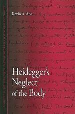 Heidegger's Neglect of the Body : SUNY Series in Contemporary Continental Philosophy - Kevin Aho