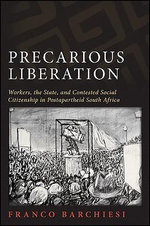 Precarious Liberation : Workers, the State, and Contested Social Citizenship in Postapartheid South Africa - Franco Barchiesi