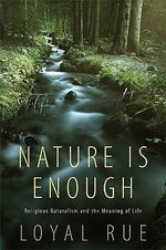 Nature is Enough : Religious Naturalism and the Meaning of Life - Loyal D. Rue