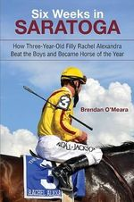Six Weeks in Saratoga : How Three-Year-Old Filly Rachel Alexandra Beat the Boys and Became Horse of the Year - Brendan O'Meara